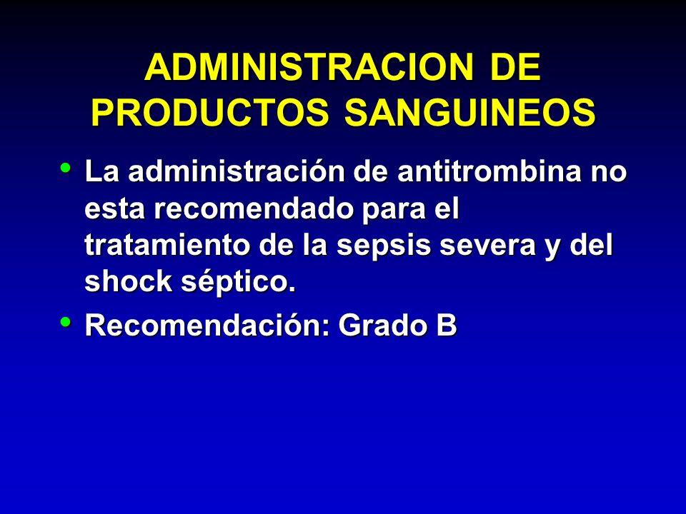 ADMINISTRACION DE PRODUCTOS SANGUINEOS La administración de antitrombina no esta recomendado para el tratamiento de la sepsis severa y del shock sépti