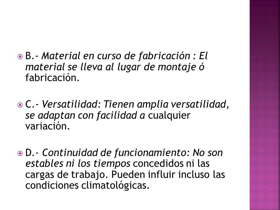 B.- Material en curso de fabricación : El material se lleva al lugar de montaje ó fabricación. C.- Versatilidad: Tienen amplia versatilidad, se adapta