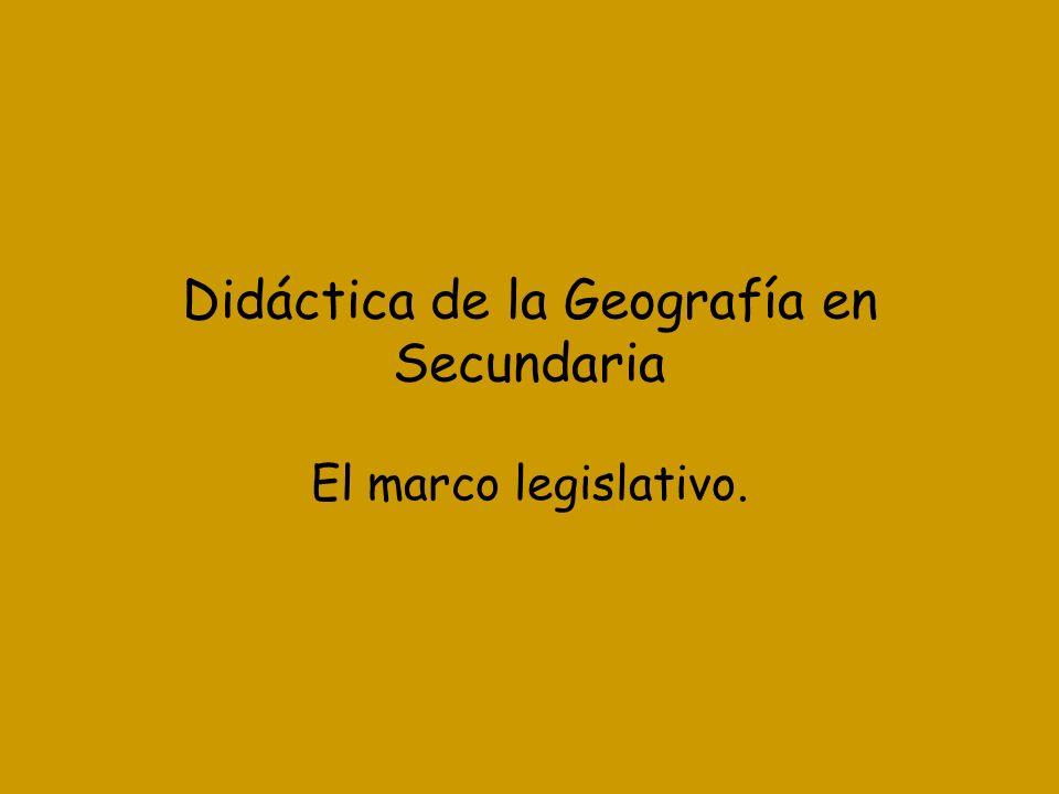 Didáctica de la Geografía en Secundaria El marco legislativo.