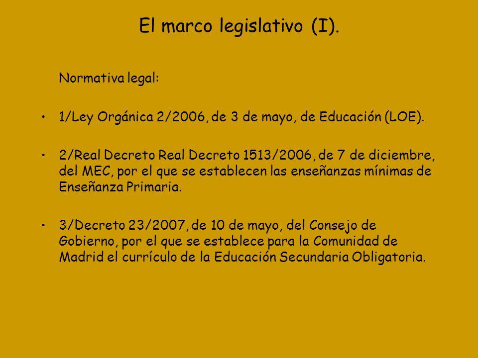 El marco legislativo (I). Normativa legal: 1/Ley Orgánica 2/2006, de 3 de mayo, de Educación (LOE). 2/Real Decreto Real Decreto 1513/2006, de 7 de dic