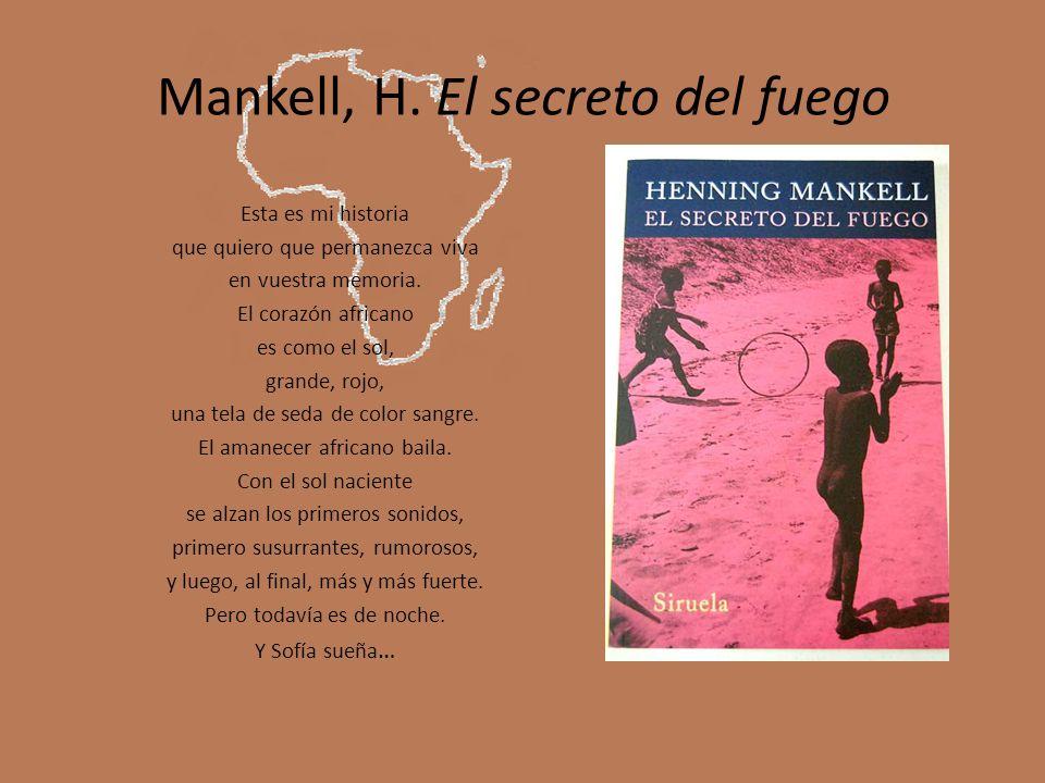 Mankell, H. El secreto del fuego Esta es mi historia que quiero que permanezca viva en vuestra memoria. El corazón africano es como el sol, grande, ro