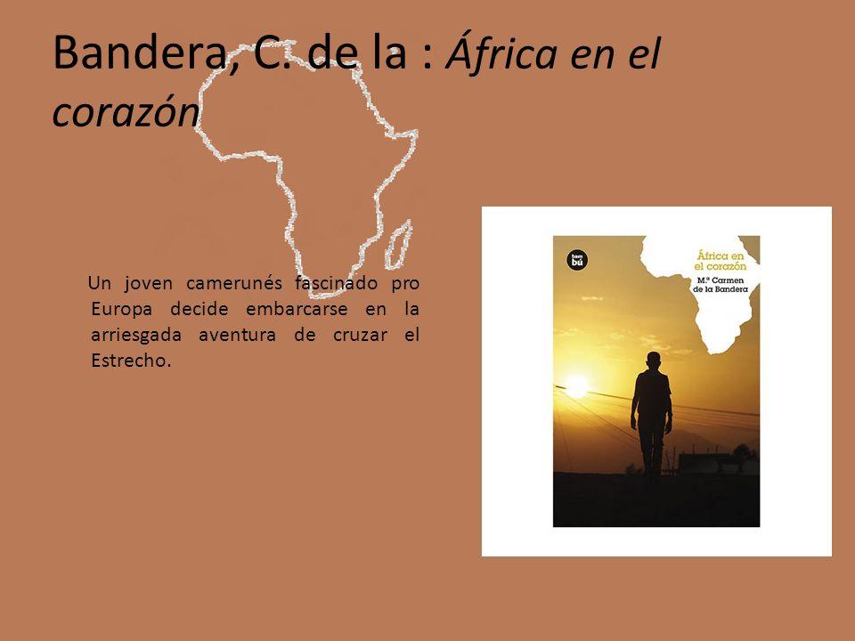 Bandera, C. de la : África en el corazón Un joven camerunés fascinado pro Europa decide embarcarse en la arriesgada aventura de cruzar el Estrecho.