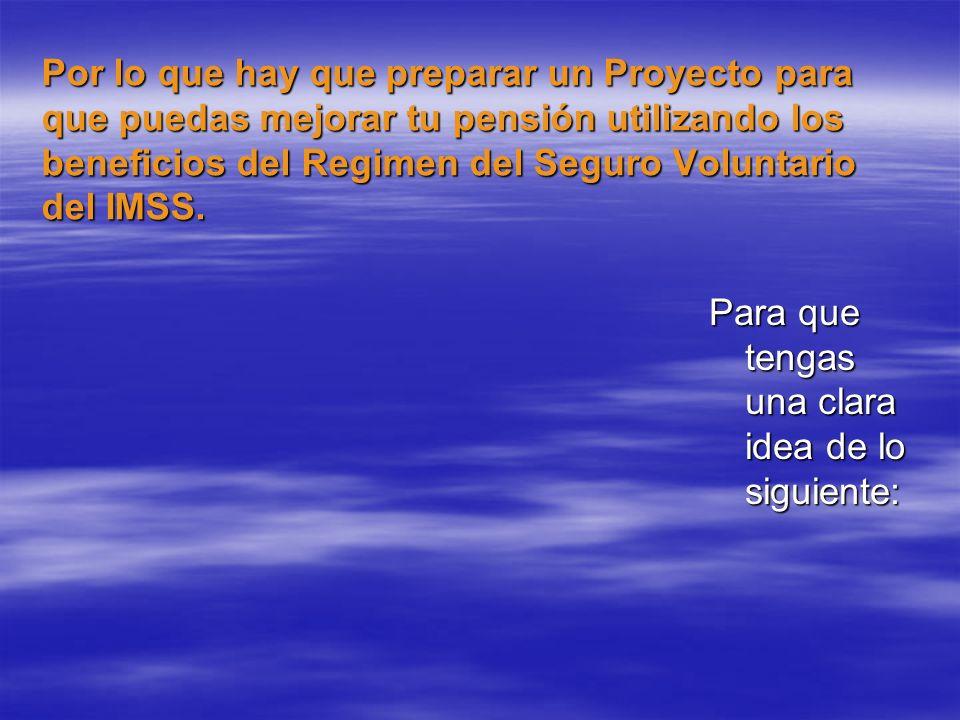 Por lo que hay que preparar un Proyecto para que puedas mejorar tu pensión utilizando los beneficios del Regimen del Seguro Voluntario del IMSS. Para