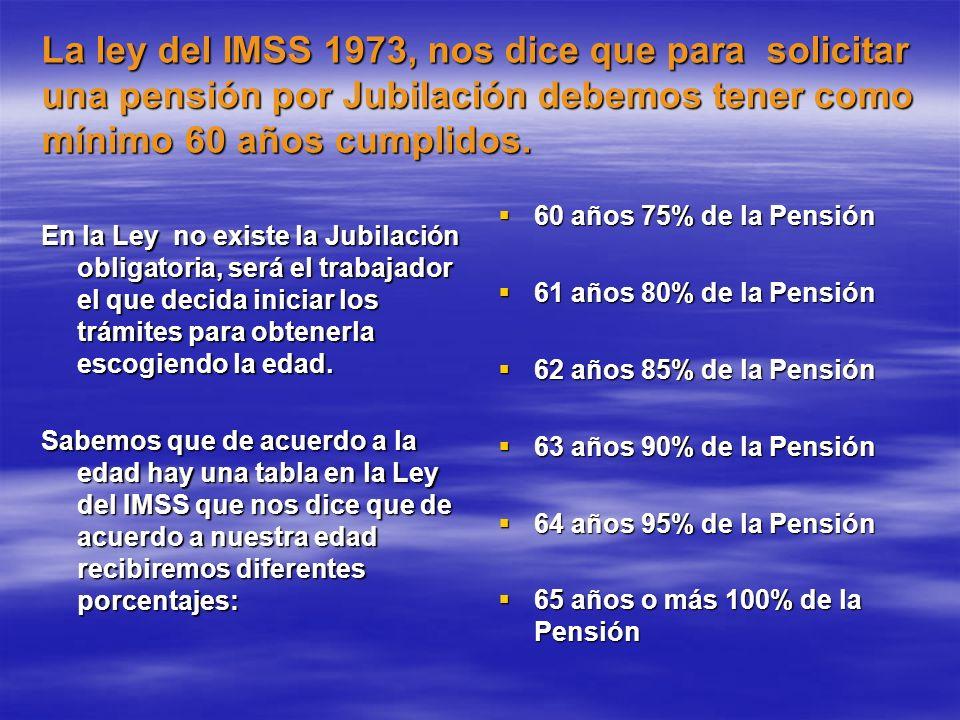 La ley del IMSS 1973, nos dice que para solicitar una pensión por Jubilación debemos tener como mínimo 60 años cumplidos. En la Ley no existe la Jubil