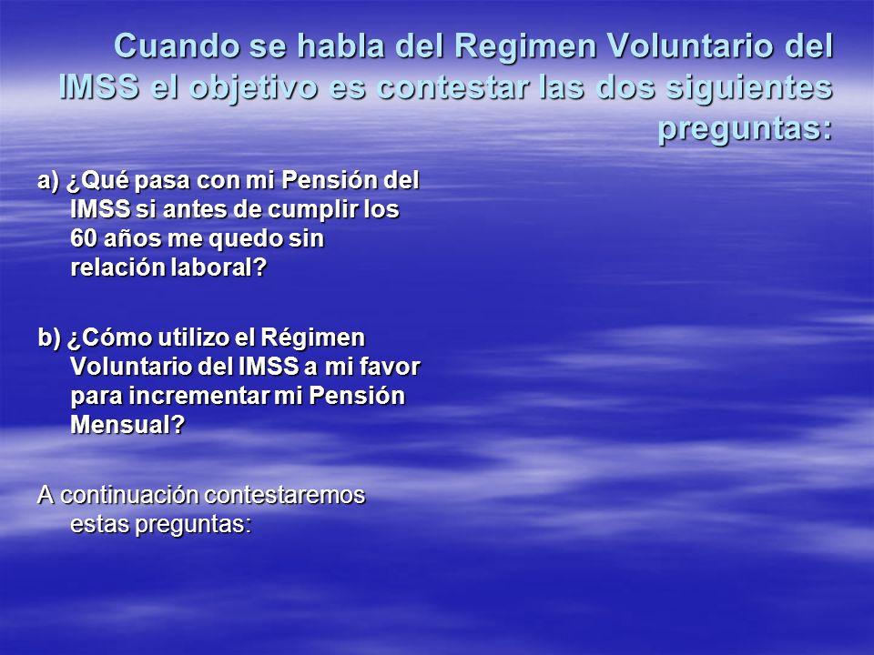 Cuando se habla del Regimen Voluntario del IMSS el objetivo es contestar las dos siguientes preguntas: a) ¿Qué pasa con mi Pensión del IMSS si antes d