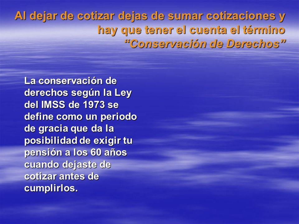 Al dejar de cotizar dejas de sumar cotizaciones y hay que tener el cuenta el término Conservación de Derechos La conservación de derechos según la Ley