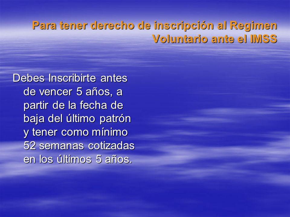 Para tener derecho de inscripción al Regimen Voluntario ante el IMSS Debes Inscribirte antes de vencer 5 años, a partir de la fecha de baja del último