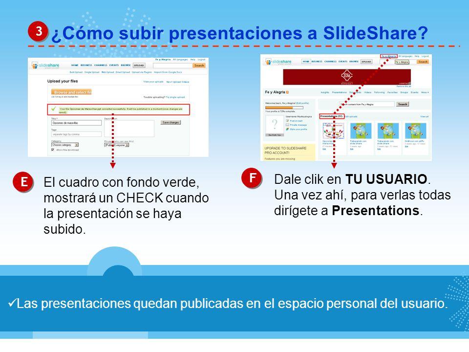 ¿Cómo subir presentaciones a SlideShare? 3 3 Las presentaciones quedan publicadas en el espacio personal del usuario. E E F F El cuadro con fondo verd