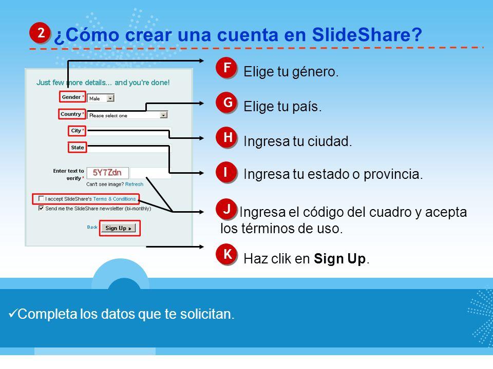 ¿Cómo crear una cuenta en SlideShare? 2 2 Completa los datos que te solicitan. F F Elige tu género. G G Elige tu país. H H Ingresa tu ciudad. J J Ingr