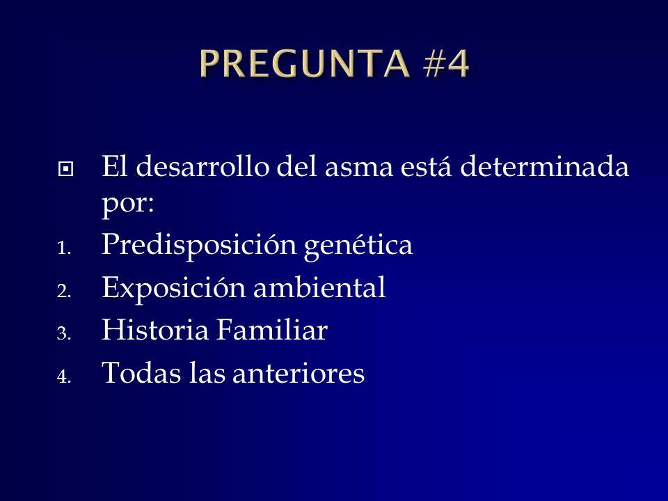 El desarrollo del asma está determinada por: 1. Predisposición genética 2. Exposición ambiental 3. Historia Familiar 4. Todas las anteriores