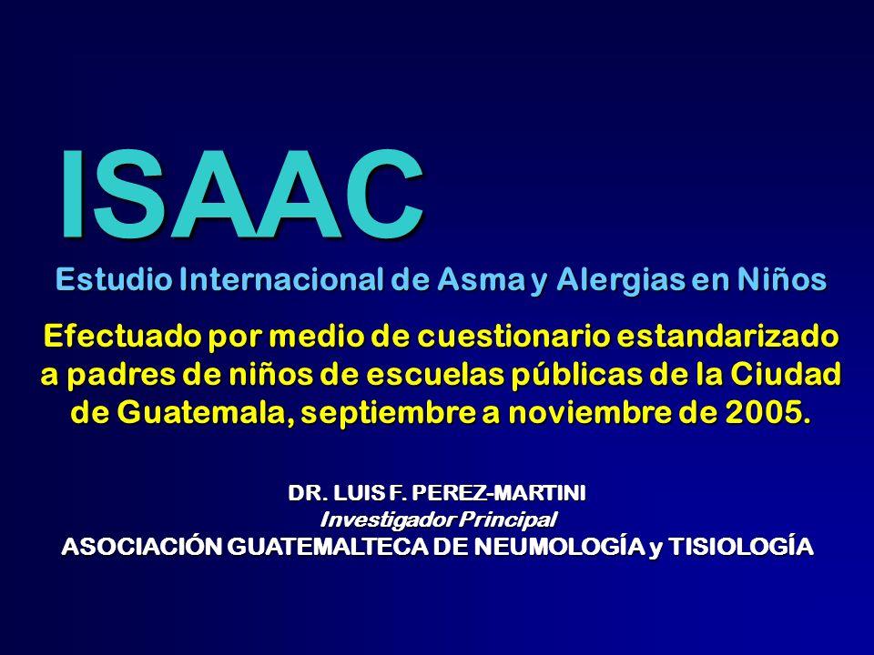 ISAAC ISAAC DR. LUIS F. PEREZ-MARTINI Investigador Principal ASOCIACIÓN GUATEMALTECA DE NEUMOLOGÍA y TISIOLOGÍA Estudio Internacional de Asma y Alergi