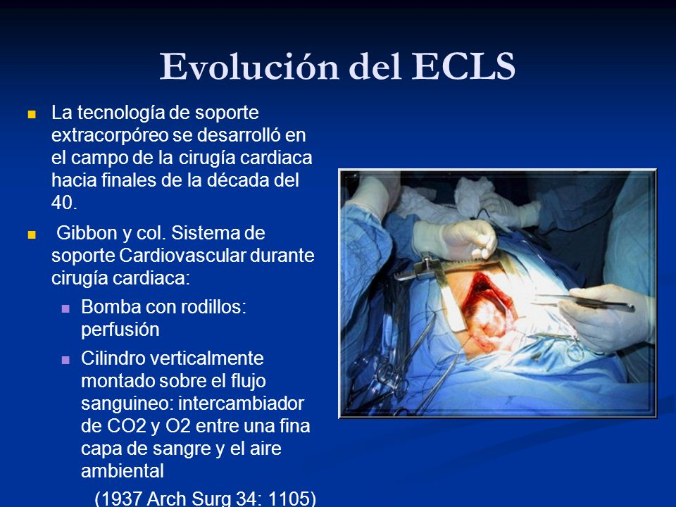 Evolución del ECLS La tecnología de soporte extracorpóreo se desarrolló en el campo de la cirugía cardiaca hacia finales de la década del 40. Gibbon y