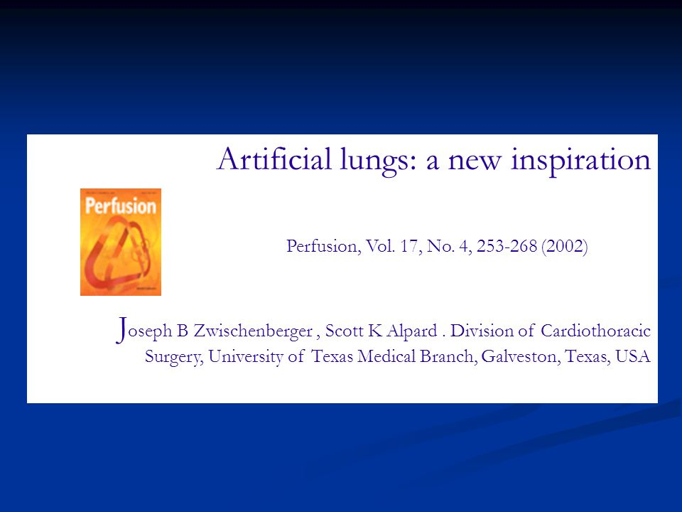 Artificial lungs: a new inspiration Perfusion, Vol. 17, No. 4, 253-268 (2002) J oseph B Zwischenberger, Scott K Alpard. Division of Cardiothoracic Sur