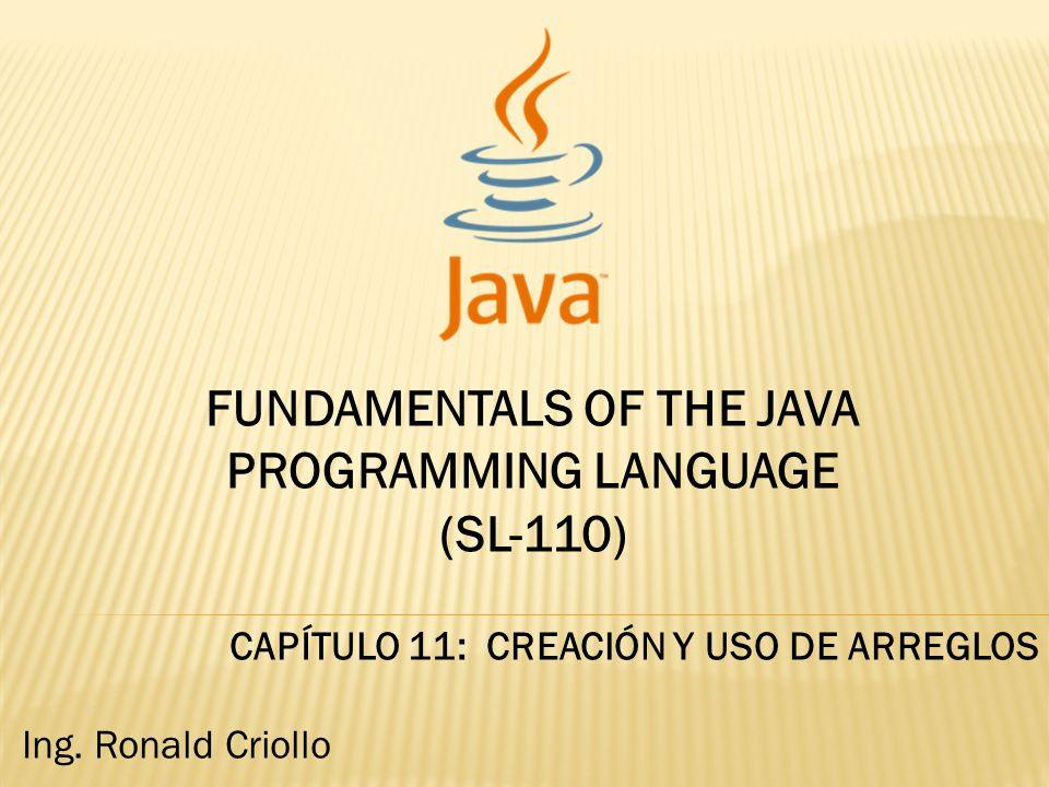 FUNDAMENTALS OF THE JAVA PROGRAMMING LANGUAGE (SL-110) CAPÍTULO 11: CREACIÓN Y USO DE ARREGLOS Ing. Ronald Criollo
