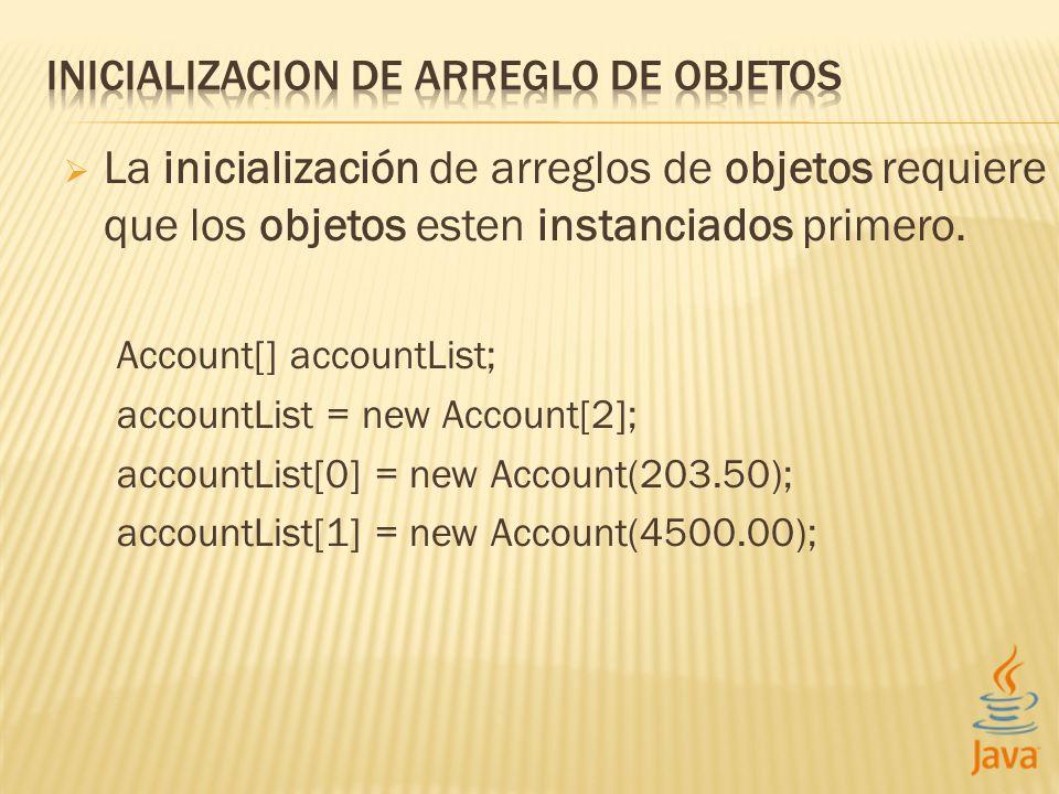 La inicialización de arreglos de objetos requiere que los objetos esten instanciados primero. Account[] accountList; accountList = new Account[2]; acc