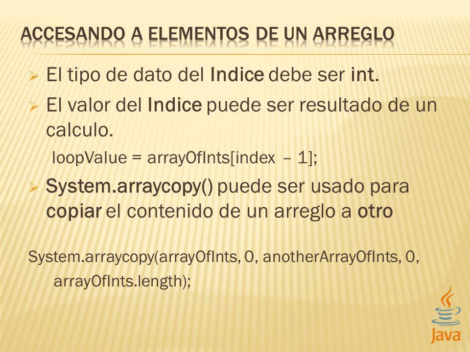El tipo de dato del Indice debe ser int. El valor del Indice puede ser resultado de un calculo. loopValue = arrayOfInts[index – 1]; System.arraycopy()