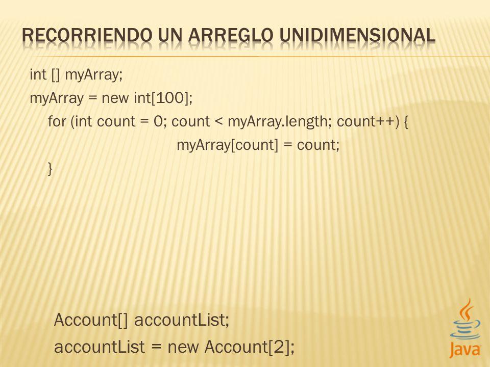 int [] myArray; myArray = new int[100]; for (int count = 0; count < myArray.length; count++) { myArray[count] = count; } Account[] accountList; accoun