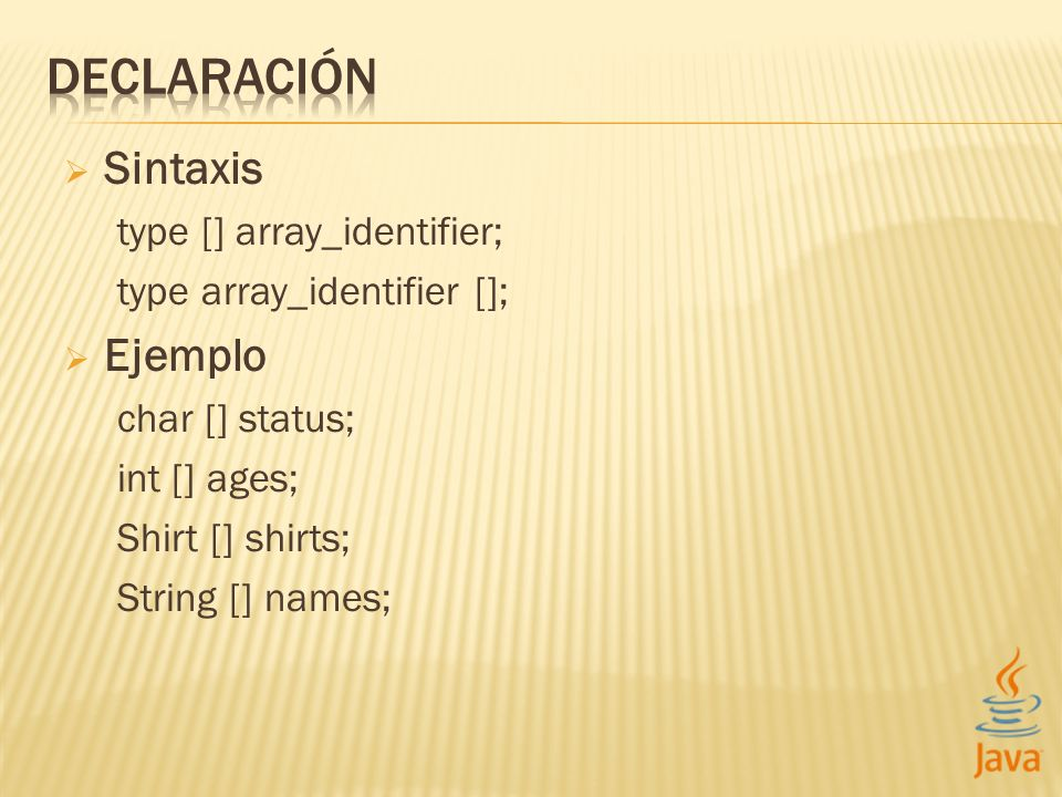 Sintaxis type [] array_identifier; type array_identifier []; Ejemplo char [] status; int [] ages; Shirt [] shirts; String [] names;