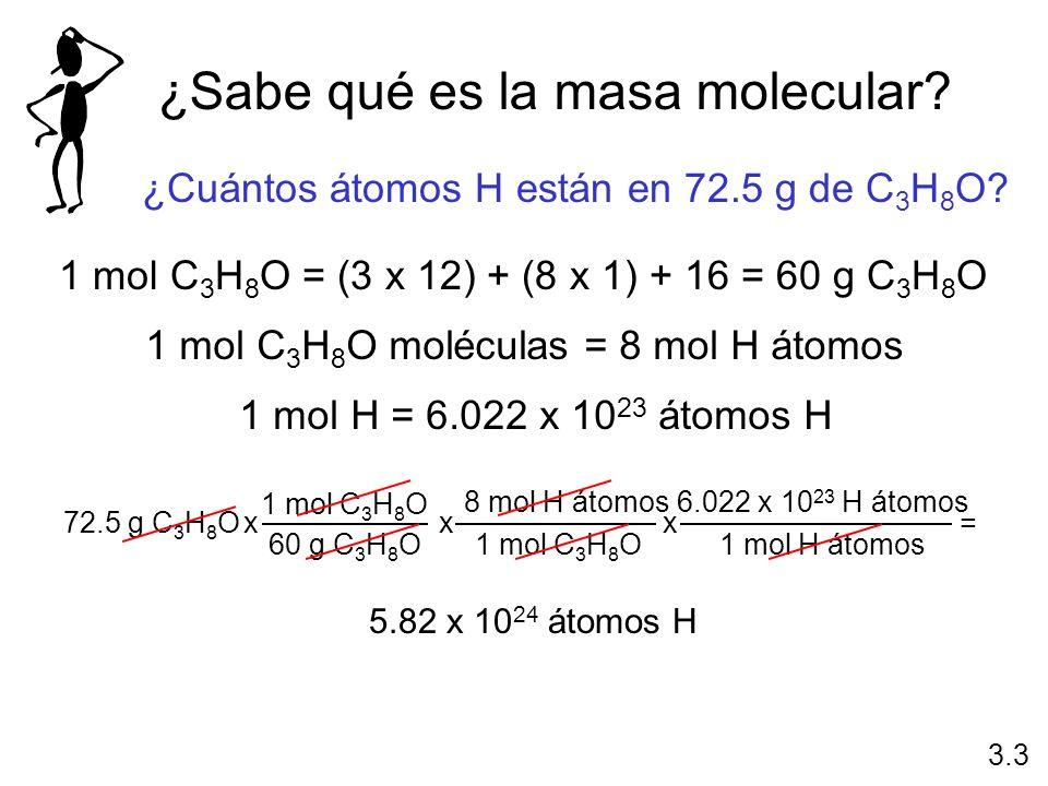 ¿Sabe qué es la masa molecular? ¿Cuántos átomos H están en 72.5 g de C 3 H 8 O? 1 mol C 3 H 8 O = (3 x 12) + (8 x 1) + 16 = 60 g C 3 H 8 O 1 mol H = 6