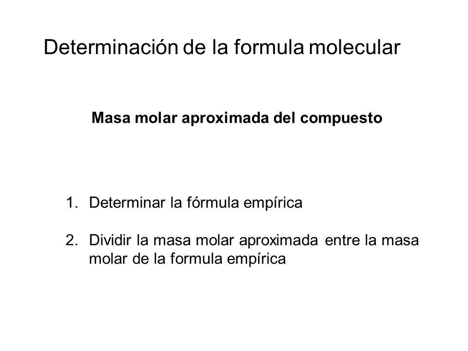 Determinación de la formula molecular 1.Determinar la fórmula empírica 2.Dividir la masa molar aproximada entre la masa molar de la formula empírica M