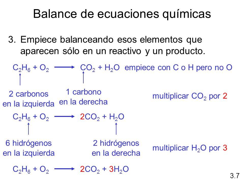 Balance de ecuaciones químicas 3.Empiece balanceando esos elementos que aparecen sólo en un reactivo y un producto. C 2 H 6 + O 2 CO 2 + H 2 O 3.7 emp