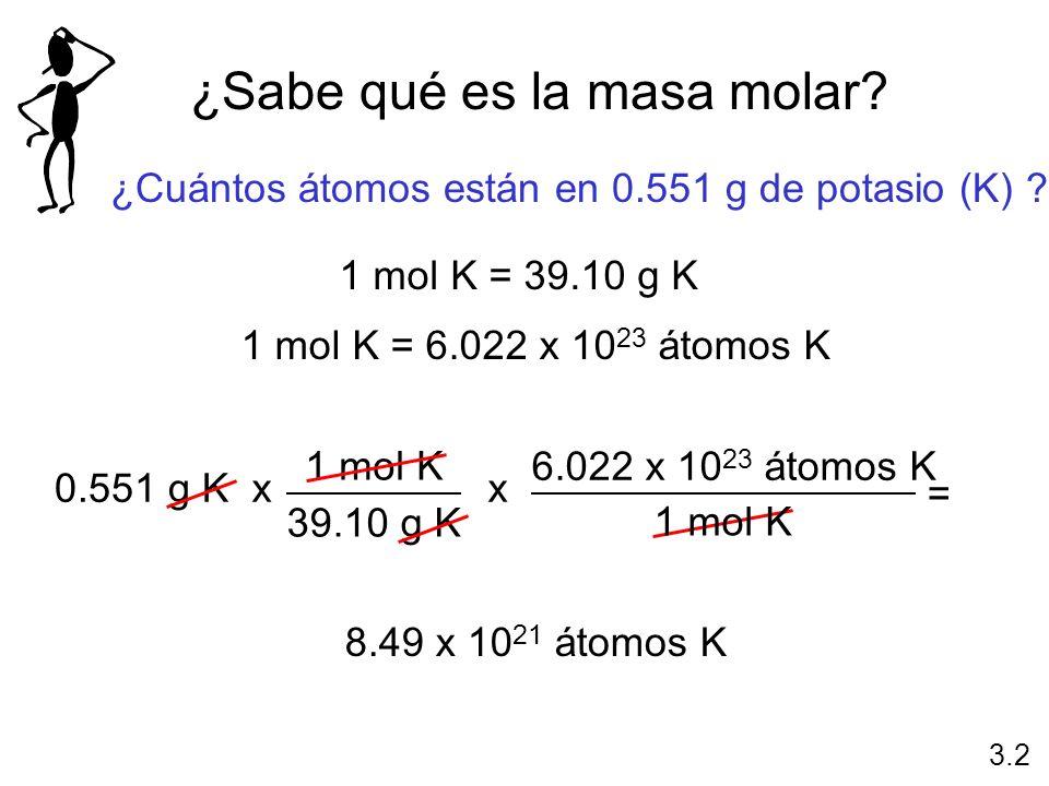¿Sabe qué es la masa molar? ¿Cuántos átomos están en 0.551 g de potasio (K) ? 1 mol K = 39.10 g K 1 mol K = 6.022 x 10 23 átomos K 0.551 g K 1 mol K 3