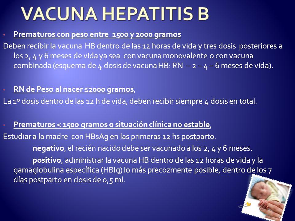 Prematuros con peso entre 1500 y 2000 gramos Deben recibir la vacuna HB dentro de las 12 horas de vida y tres dosis posteriores a los 2, 4 y 6 meses d