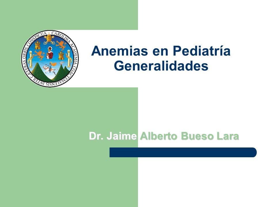 Anemias en Pediatría Generalidades Dr. Jaime Alberto Bueso Lara
