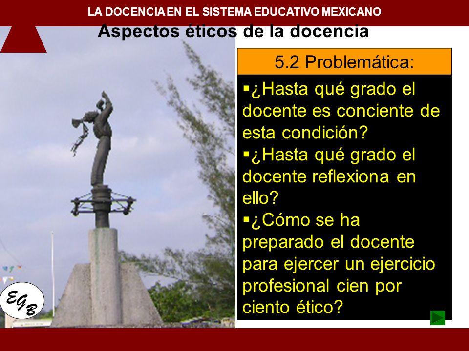 1. Conceptualización de la docencia en el Siglo XXI LA DOCENCIA EN EL SISTEMA EDUCATIVO MEXICANO E G B 5.2 Problemática: ¿Hasta qué grado el docente e