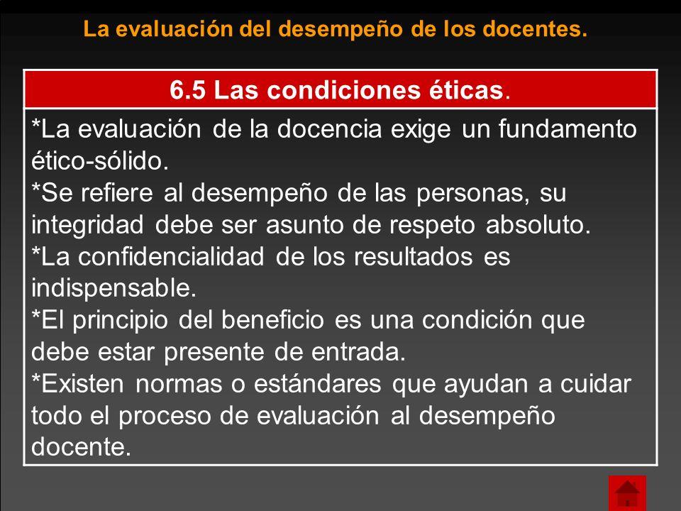 6.5 Las condiciones éticas. *La evaluación de la docencia exige un fundamento ético-sólido. *Se refiere al desempeño de las personas, su integridad de