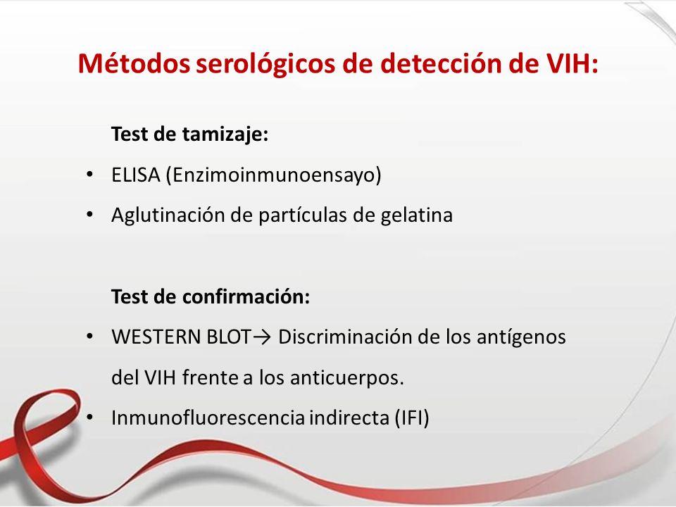 Métodos serológicos de detección de VIH: Test de tamizaje: ELISA (Enzimoinmunoensayo) Aglutinación de partículas de gelatina Test de confirmación: WES