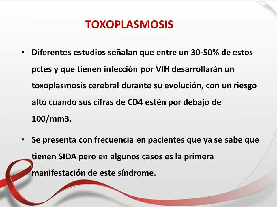 TOXOPLASMOSIS Diferentes estudios señalan que entre un 30-50% de estos pctes y que tienen infección por VIH desarrollarán un toxoplasmosis cerebral du