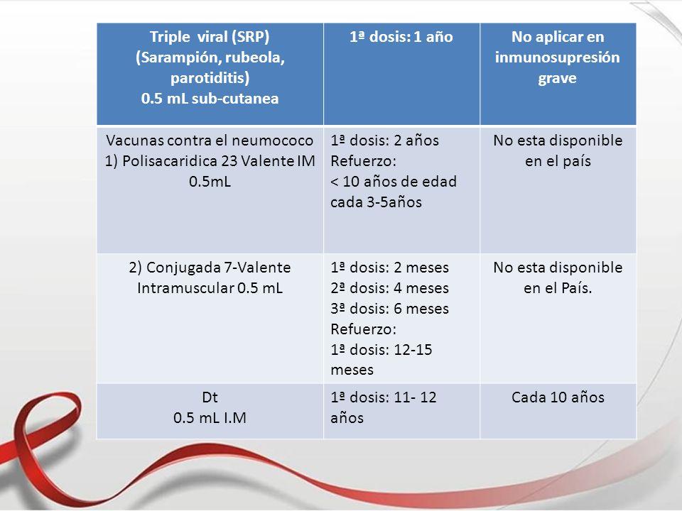 Triple viral (SRP) (Sarampión, rubeola, parotiditis) 0.5 mL sub-cutanea 1ª dosis: 1 añoNo aplicar en inmunosupresión grave Vacunas contra el neumococo