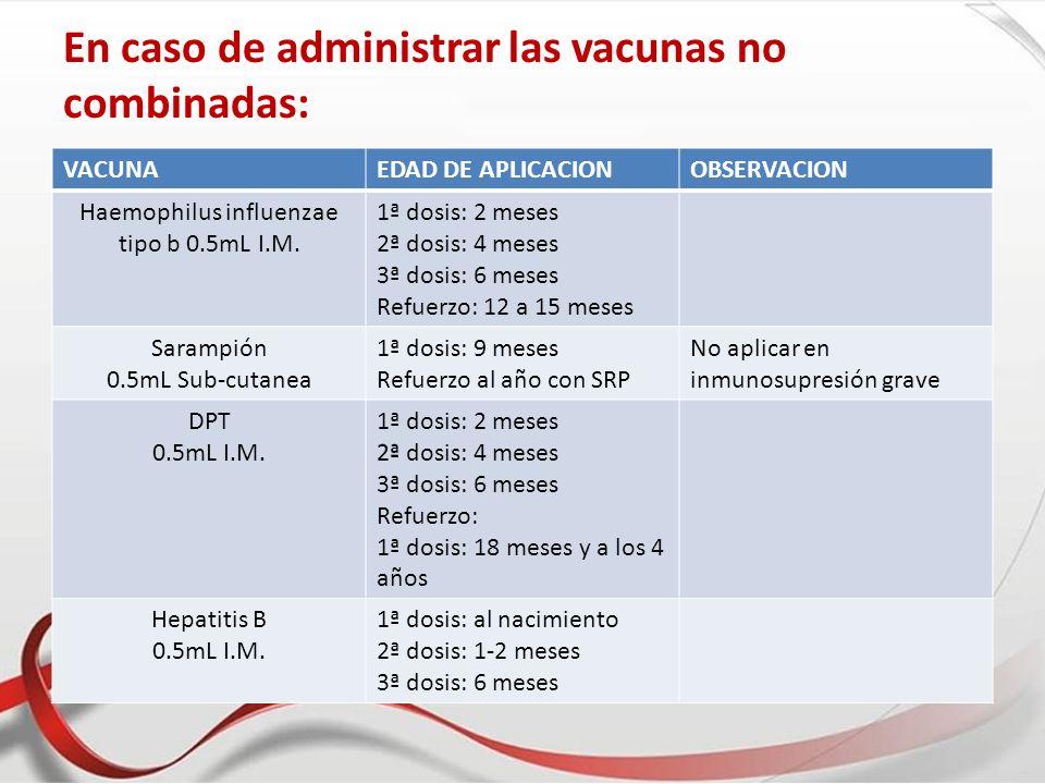En caso de administrar las vacunas no combinadas: VACUNAEDAD DE APLICACIONOBSERVACION Haemophilus influenzae tipo b 0.5mL I.M. 1ª dosis: 2 meses 2ª do