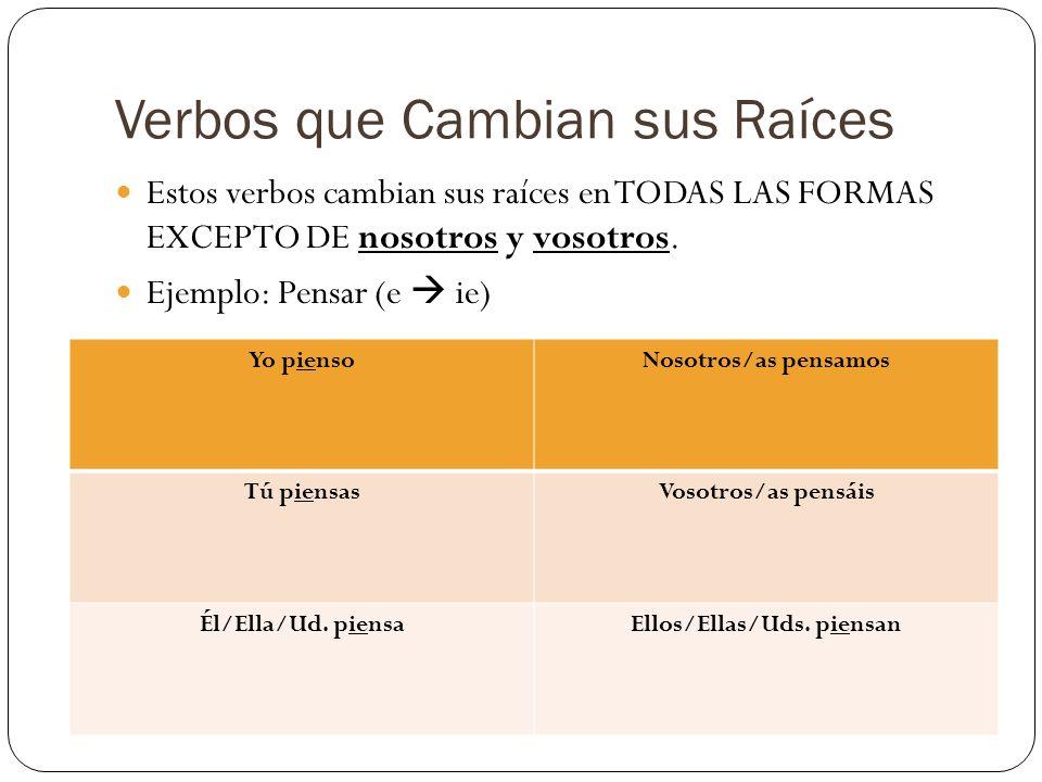 Verbos que Cambian sus Raíces Estos verbos cambian sus raíces en TODAS LAS FORMAS EXCEPTO DE nosotros y vosotros. Ejemplo: Pensar (e ie) Yo piensoNoso