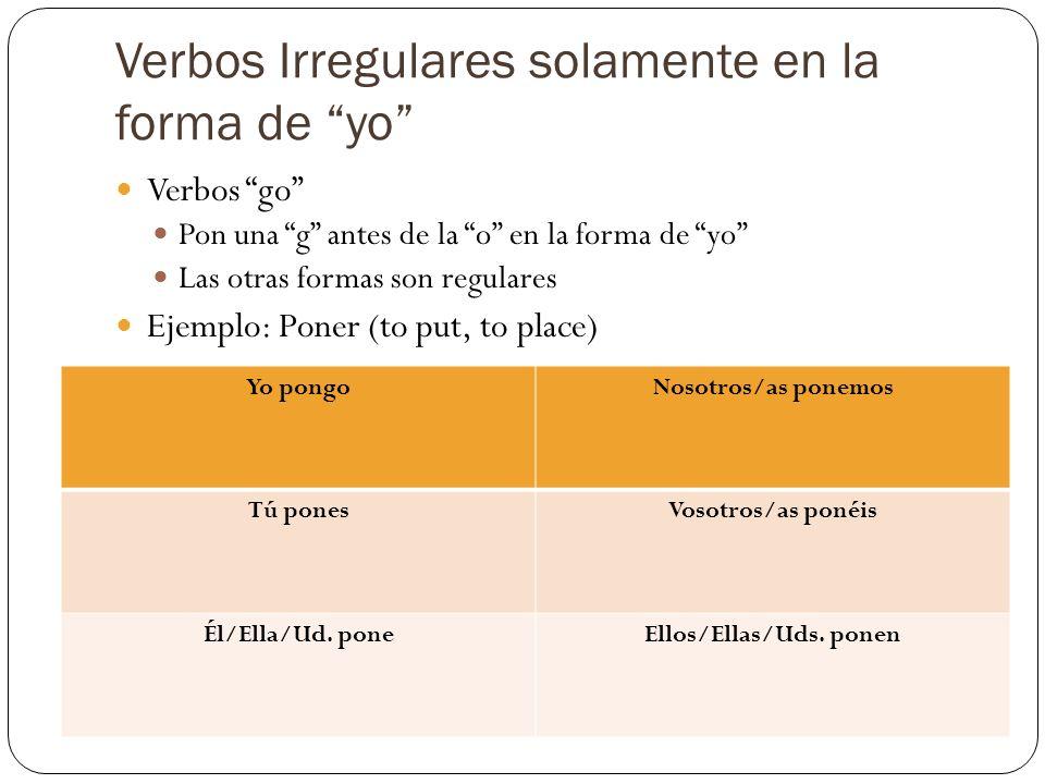 Verbos Irregulares solamente en la forma de yo Verbos go Pon una g antes de la o en la forma de yo Las otras formas son regulares Ejemplo: Poner (to p