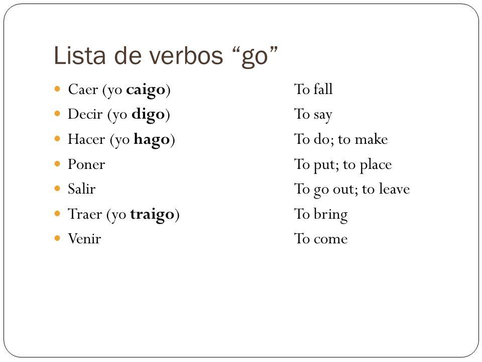 Lista de verbos go Caer (yo caigo)To fall Decir (yo digo)To say Hacer (yo hago)To do; to make PonerTo put; to place SalirTo go out; to leave Traer (yo