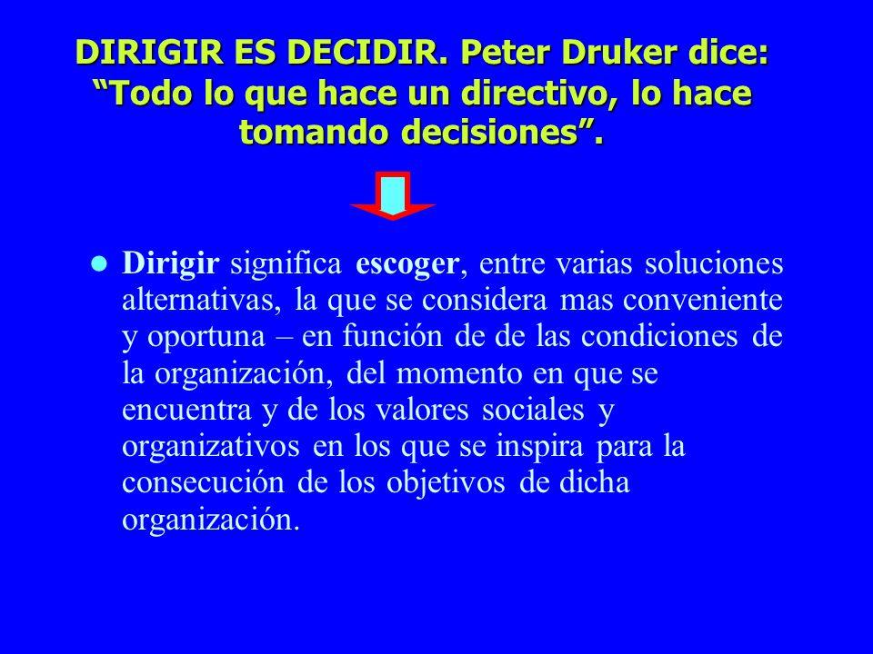 DIRIGIR ES DECIDIR. Peter Druker dice: Todo lo que hace un directivo, lo hace tomando decisiones. Dirigir significa escoger, entre varias soluciones a