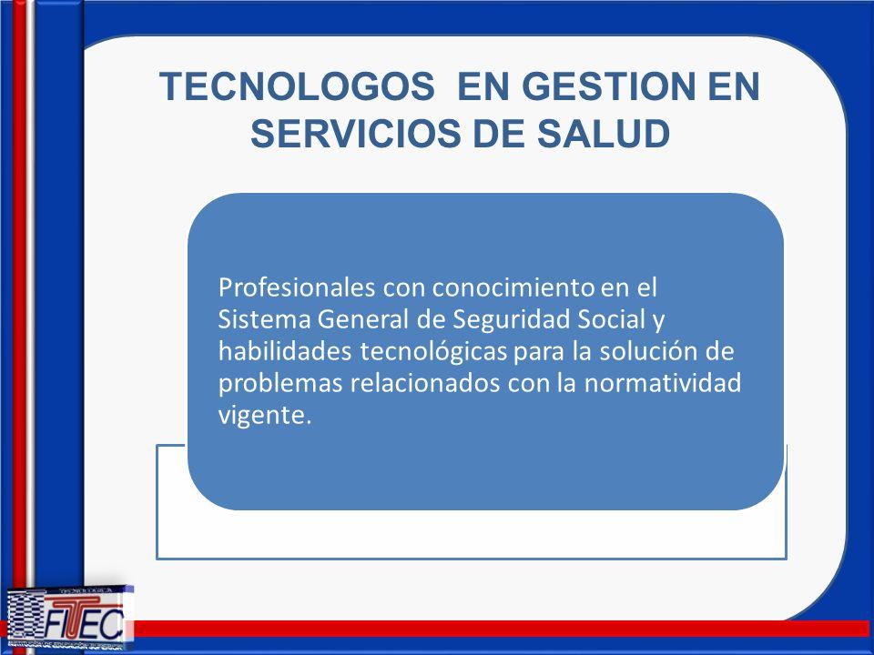 TECNOLOGOS EN GESTION EN SERVICIOS DE SALUD Profesionales con conocimiento en el Sistema General de Seguridad Social y habilidades tecnológicas para l