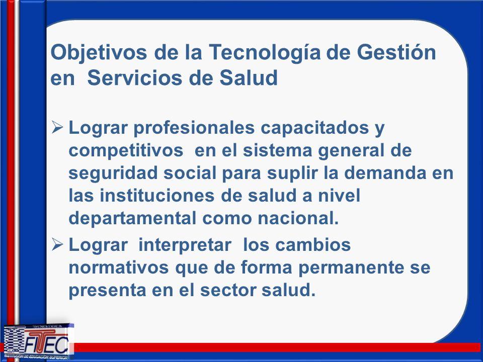 Objetivos de la Tecnología de Gestión en Servicios de Salud Lograr profesionales capacitados y competitivos en el sistema general de seguridad social