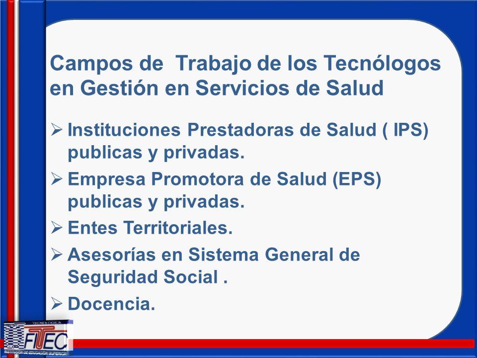 Campos de Trabajo de los Tecnólogos en Gestión en Servicios de Salud Instituciones Prestadoras de Salud ( IPS) publicas y privadas. Empresa Promotora