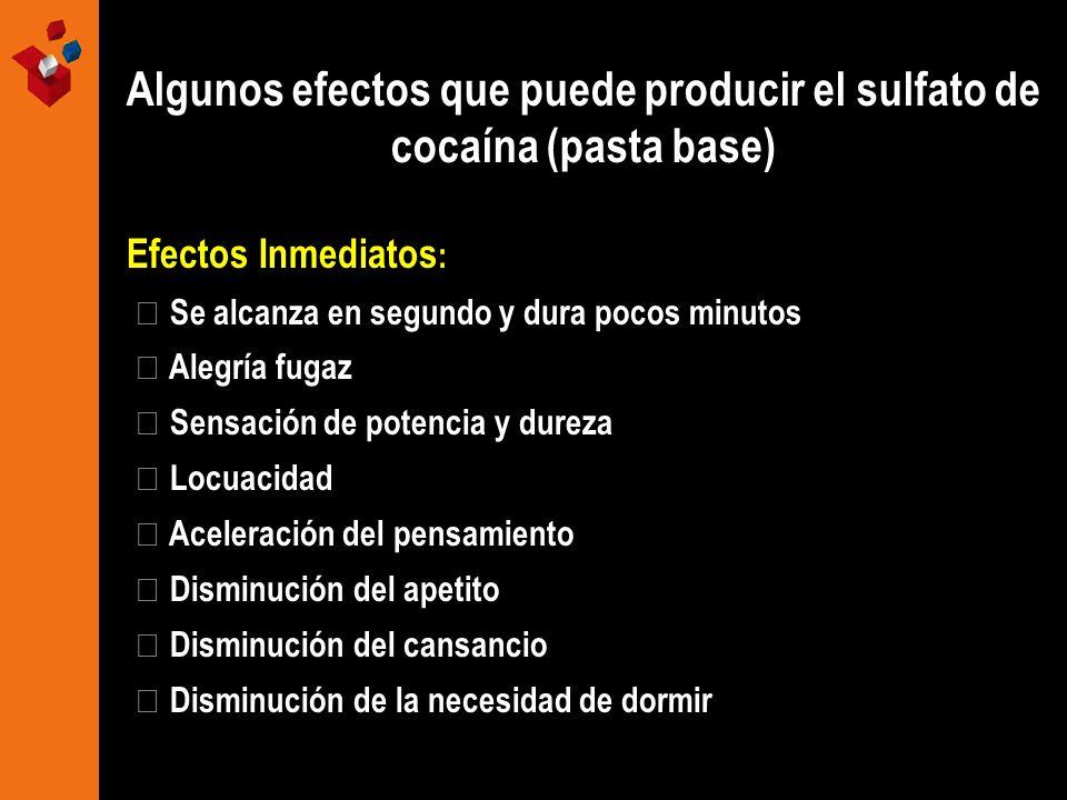 Algunos efectos que puede producir el sulfato de cocaína (pasta base) Efectos Inmediatos : Se alcanza en segundo y dura pocos minutos Alegría fugaz Se