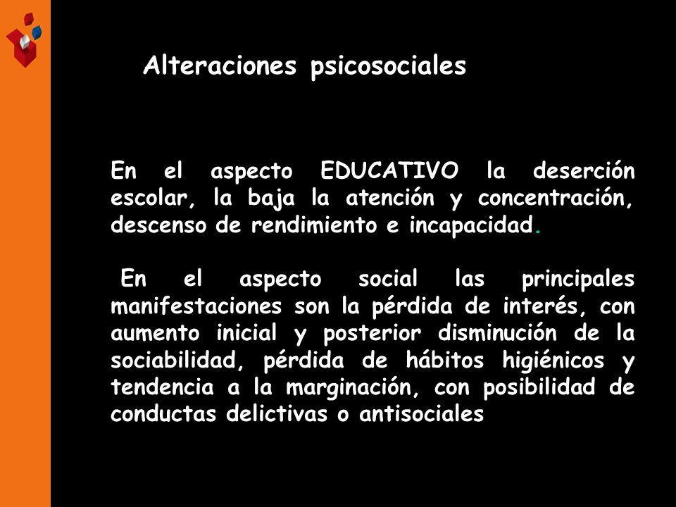 Alteraciones psicosociales En el aspecto EDUCATIVO la deserción escolar, la baja la atención y concentración, descenso de rendimiento e incapacidad. E