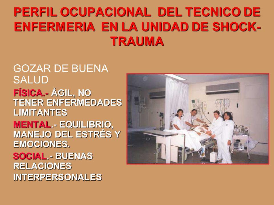 PERFIL OCUPACIONAL DEL TECNICO DE ENFERMERIA EN LA UNIDAD DE SHOCK- TRAUMA GOZAR DE BUENA SALUD FÍSICA.- ÁGIL, NO TENER ENFERMEDADES LIMITANTES MENTAL