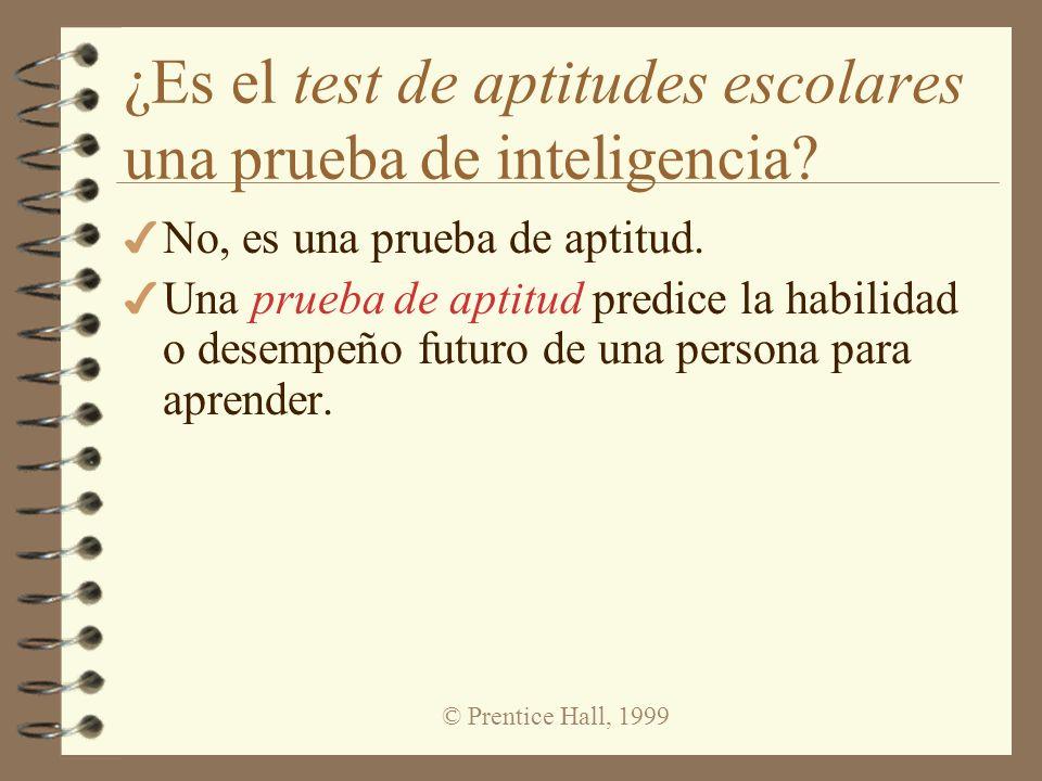 © Prentice Hall, 1999 ¿Es el test de aptitudes escolares una prueba de inteligencia? 4 No, es una prueba de aptitud. 4 Una prueba de aptitud predice l