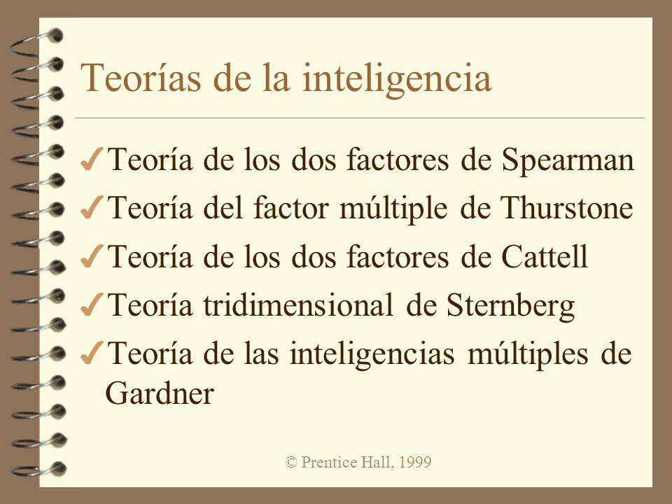 © Prentice Hall, 1999 Teorías de la inteligencia 4 Teoría de los dos factores de Spearman 4 Teoría del factor múltiple de Thurstone 4 Teoría de los do