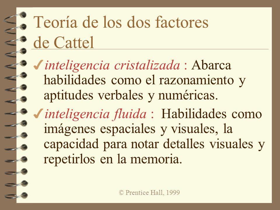 © Prentice Hall, 1999 Teoría de los dos factores de Cattel 4 inteligencia cristalizada : Abarca habilidades como el razonamiento y aptitudes verbales