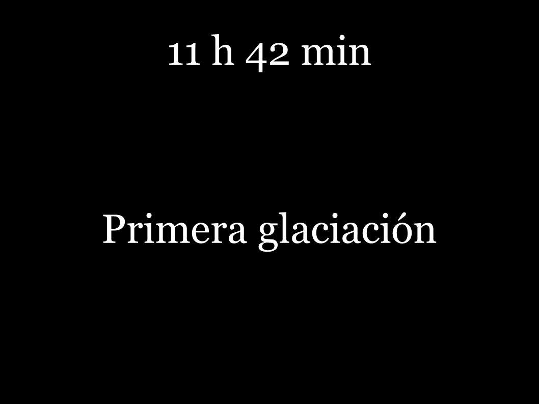 11 h 42 min Primera glaciación