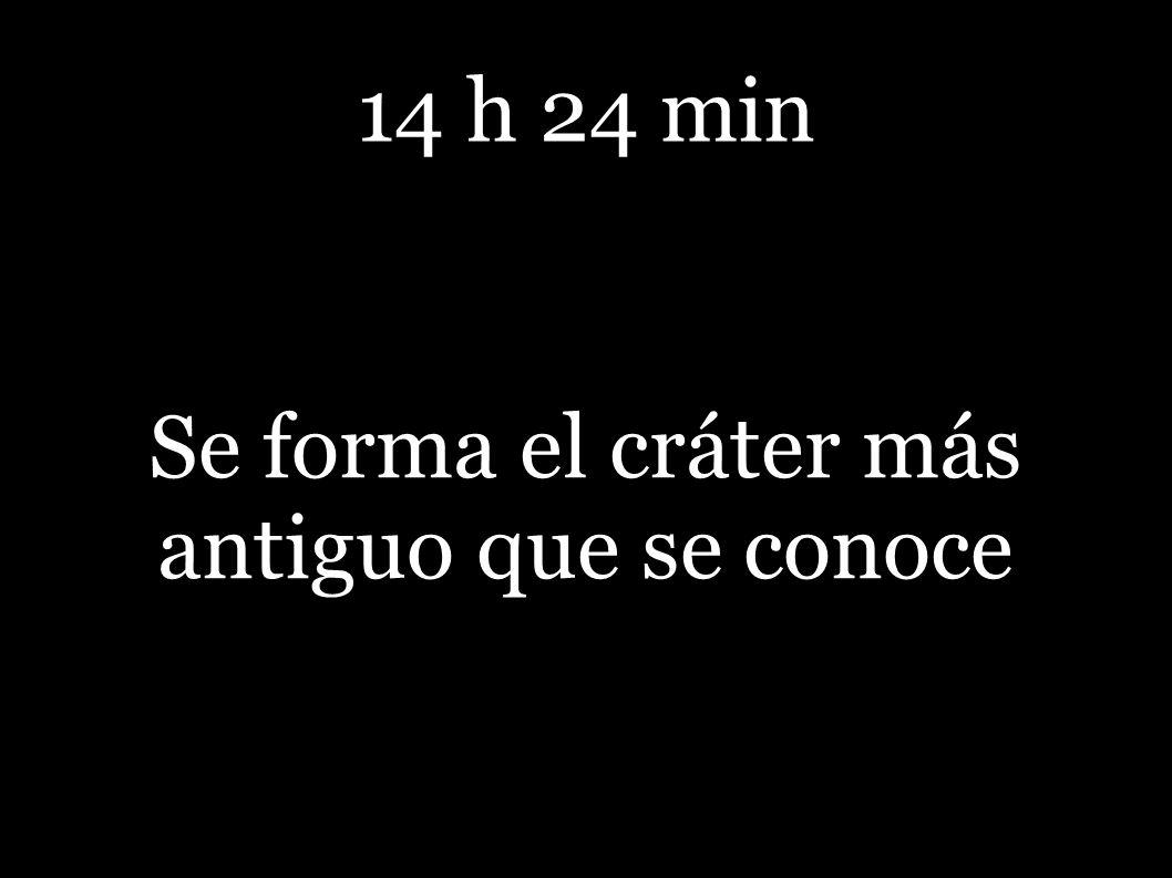 14 h 24 min Se forma el cráter más antiguo que se conoce