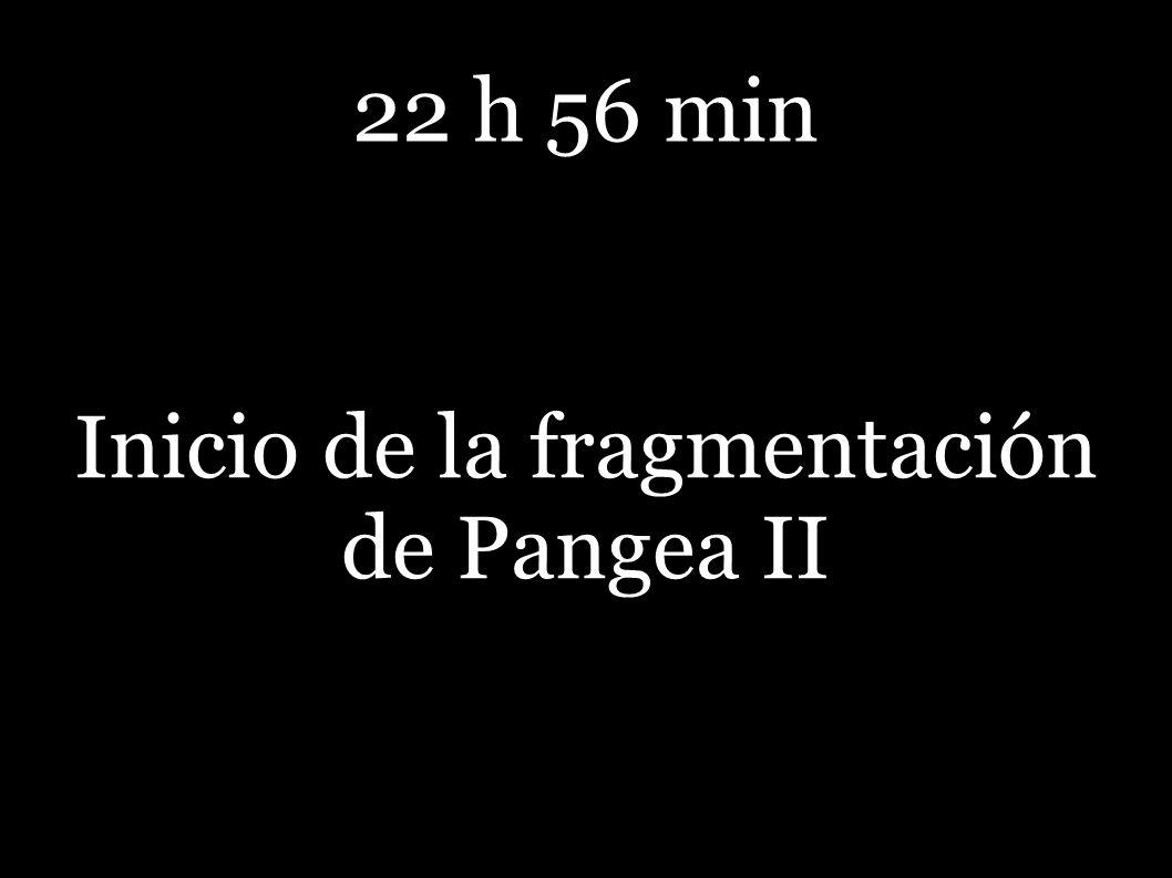 22 h 56 min Inicio de la fragmentación de Pangea II